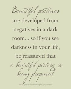 true - such a beautiful quote especially for those of us who use to work in the old photographic darkrooms