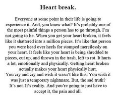 Heartbreak.It's probably one of the most painful things a person has to go through. Not going to lie. When you get your heart broken, it feels like it shattered in a million pieces. It hurts a lot, emotionally and physically. Getting your heart broken actually makes your heart physically hurt. You wish it was just a temporary nightmare. The sad truth? It's reality. And you're going to have to accept it, the pain and all.