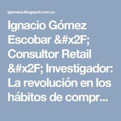 Ignacio Gómez Escobar / Consultor Retail / Investigador: La revolución en los hábitos de compra – retailnewstrends. Blog de LAUREANO TURIENZO