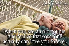 When you see an old couple and realize that someone actually can love you forever<3