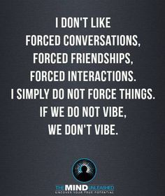 I don't like forced conversations, forced, friendships, forced interactions.  I simply do not force things.  If we do not vibe, we don't vibe.