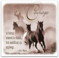 Courage is being scared to death but saddling up anyway!