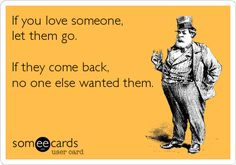 If you love someone, let them go. If they come back, no one else wanted them.