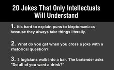 Of course I had to read all of these and get my daily chuckles....18 of 20 made me laugh...and some of them are classic!  Only Very Smart People Will Understand These Jokes…says the original sender of the  list....what do you think...smart or seasoned?