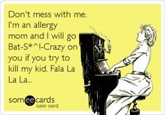 Don't mess with me. I'm an allergy mom and I will go Bat-S*^!-Crazy on you if you try to kill my kid. Fala La La La...