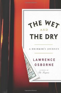 """The Wet and the Dry: A Drinker's Journey by Lawrence Osborne,An exploration of """"man's love of drink and [a] ... meditation on the meaning of alcohol consumption across cultures worldwide""""--Dust jacket flap."""