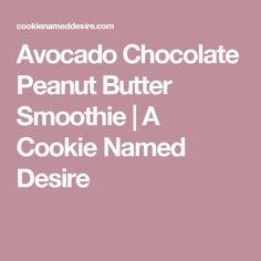 Avocado Chocolate Peanut Butter Smoothie | A Cookie Named Desire