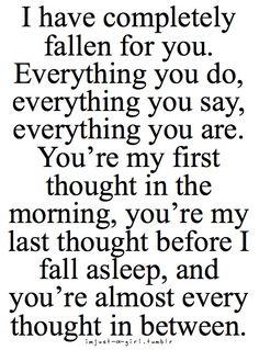 I have completely fallen for you. Everything you do, everything you say, everything you are. You're my first thought in the morning, you're my last thought before I fall asleep, and you're almost every thought in between. #love #quotes #love_quote
