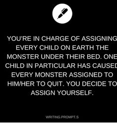 You find out that the child is not afraid of anything and has been hugging and cuddling with the monsters. They left because they could not handle it, they were so used to being the scarer. Book Prompts, Writing Prompts For Writers, Creative Writing Prompts, Book Writing Tips, Cool Writing, Writing Help, Dialogue Prompts, Story Prompts, Writing Ideas