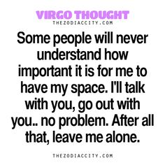 """Virgo Thought. """"Some people will never understand how important it is for me to have my space. I'll talk with you, go out with you… no problem. After all that, leave me alone."""" Zodiac Files: Let's Be Honest (Real Talk About Zodiac Signs)… Zodiac Files: Leave It To Your Zodiac Sign To Do This… Zodiac Files: When Your Zodiac Sign Is Pissed Off… Zodiac Files: Who Are You Compatible With?…"""