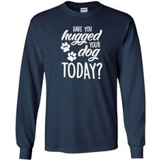 Have You Hugged Your Dog Today? - Long Sleeve T Shirt, T-Shirts. #rescue #rescuedog #animal #pets #fashion #shopping #longsleevetees