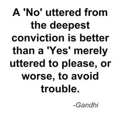 A 'No' uttered from the deepest conviction is better than a 'Yes' merely uttered to please, or worse, to avoid trouble. ~Gandhi