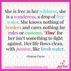 """""""She is free in her wildness, she is a wanderess, a drop of free water. She knows nothing of borders and cares nothing for rules or customs. 'Time' for her isn't something to fight against. Her life flows clean, with passion, like fresh water."""" -Roman Payne"""