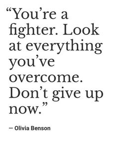 """You're a fighter. Look at everything you've overcome. Don't give up now."" — Olivia Benson"