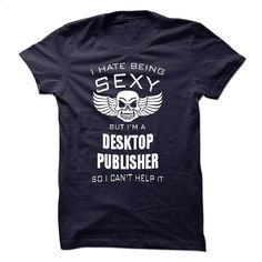I hate being sexy I am a DESKTOP PUBLISHER T Shirt, Hoodie, Sweatshirts - t shirt design #tee #hoodie