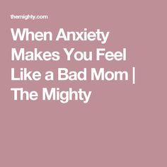 When Anxiety Makes You Feel Like a Bad Mom | The Mighty
