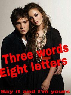 """Three words, eight letters. Say it and I'm yours"" - Blair Waldorf    #gossipgirl #blairwaldorf #chuckbass #blairandchuck #chuckandblair #truelove #iloveyou"
