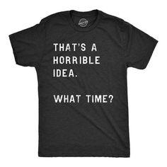 Funny Shirt Men Thats A Horrible Idea What Time Mens Shirt Offensive Shirt for Men Cool Mens Tees Shirts With Sayings - Offensive Shirts - Ideas of Offensive Shirts - Funny Shirts For Men, Funny Shirt Sayings, Mens Tee Shirts, T Shirts With Sayings, Funny Tees, Funny Tshirts, T Shirts For Women, Sarcastic Shirts, Sarcastic Humor