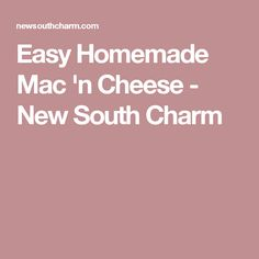 Easy Homemade Mac 'n Cheese - New South Charm