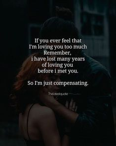 Love yourself quotes - If you ever feel that I'm loving you too much Remember i have lost many years of loving you before i met you So I'm just compensating loveqoutes Soulmate Love Quotes, Love Quotes For Her, Romantic Love Quotes, Love Yourself Quotes, Quotes For Him, Too Much Love Quotes, Good Man Quotes, Meeting You Quotes, Relationship Quotes