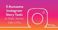 5 Awesome Instagram Story Tools to Make Stories like a Pro