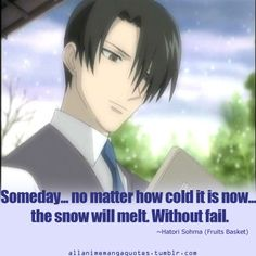 """Someday...no matter how cold the snow is now...the snow will melt. Without fail."" Hatori (Fruits Basket)"