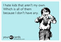 I hate kids that aren't my own. Which is all of them because I don't have any. | Cry For Help Ecard | someecards.com