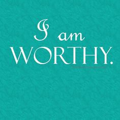 Remember... Keep in mind that you are worthy
