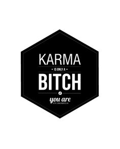 karma is only a bitch if you are. Daily Quote
