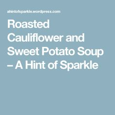 Roasted Cauliflower and Sweet Potato Soup – A Hint of Sparkle