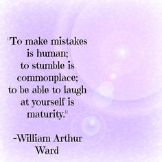'To make #mistakes is #human, to stumble is common place, to #Laught at yourself is maturity: William Arthur Ward #quotes