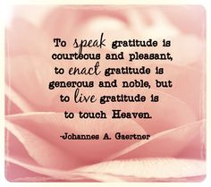 To speak gratitude is courteous and pleasant, to enact gratitude is generous and noble, but to live gratitude is to touch Heaven.-Johannes A. Gaertner