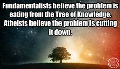[Atheism, Religion, God is Imaginary. Fundamentalists believe the problem is eating from the tree of knowledge. Atheists believe the problem is cutting it down.]