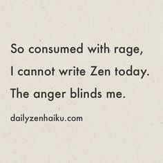 So consumed with rage I cannot write Zen today. The anger blinds me.  #dailyhaiku #zen #haiku #poetry #rage #anger #restraint