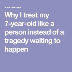 Why I treat my 7-year-old like a person instead of a tragedy waiting to happen