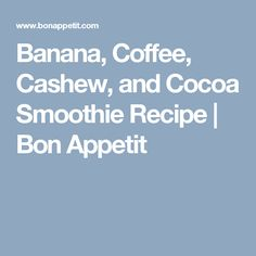 Banana, Coffee, Cashew, and Cocoa Smoothie Recipe | Bon Appetit