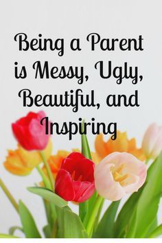 Being a Parent is Messy, Ugly, Beautiful and Inspiring…