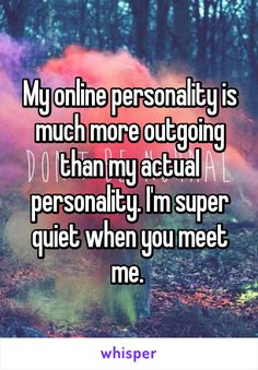 My online personality is much more outgoing than my actual personality. I'm super quiet when you meet me.
