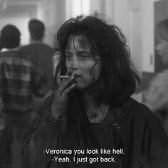 """""""Veronica, you look like hell."""" -- """"Yeah,I've just come back."""" Heathers"""