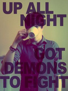 Up all night- got demons to fight