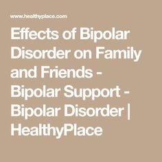 Effects of Bipolar Disorder on Family and Friends - Bipolar Support - Bipolar Disorder | HealthyPlace