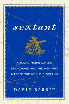 Sextant:  A Young Man's Daring Sea Voyage and the Men Who Mapped the World's Oceans, by David Barrie.  Barrie's compelling and dramatic tale of invention and discovery is an eloquent elegy to one of the most important navigational instruments ever created, and the daring mariners who used it to explore, conquer, and map the world.