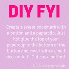 Create a sweet bookmark with a button and a paperclip. Just hot glue to top of your paperclip to the bottom of the button and cover with a small piece of felt. Cute as a button!