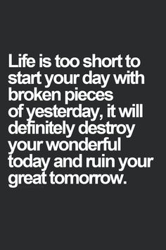 Life is too short to start your day with broken pieces of yesterday. It will definitely destroy your wonderful today and ruin your great tomorrow.