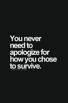 Never apologize for how you choose to survive