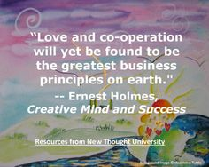 Love and co-operation will yet be found to be the greatest business principles on earth. - Ernest Holmes, Creative Mind and Success