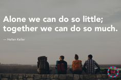 """""""Alone we can do so little; together we can do so much."""" — Helen Keller // Mightybell"""