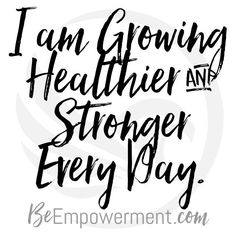 I am growing healthier and stronger every day. // https://beempowerment.com
