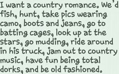 I want a country romance. I want to ride around in his truck, jam out to country music, have fun being total dorks, and be old fashioned.