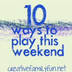 10 Ways to Play This Weekend: Week 22 ~ Creative Family Fun